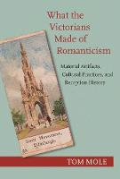 What the Victorians Made of Romanticism: Material Artifacts, Cultural Practices, and Reception History (Paperback)