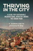 Thriving in the City: A Guide to Sustainable Incarnational Ministry Among the Urban Poor (Paperback)