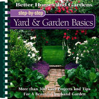 Yards and Garden Basics: More Than 300 Easy Projects and Tips for a Beautiful Yard and Garden - Better Homes & Gardens: Step by Step S. (Hardback)