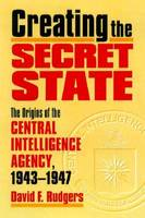 Creating the Secret State: The Origins of the Central Intelligence Agency, 1943-1947 (Hardback)