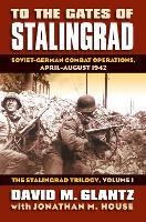 To the Gates of Stalingrad Volume 1 The Stalingrad Trilogy: Soviet-German Combat Operations, April-August 1942 - Modern War Studies (Hardback)