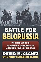 The Battle for Belorussia: The Red Army's Forgotten Campaign of October 1943 - April 1944 - Modern War Studies (Hardback)