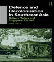 Defence and Decolonisation in South-East Asia: Britain, Malaya and Singapore 1941-1967 (Hardback)
