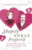 Shapely Ankle Preferr'd: A History of the Lonely Hearts Ad 1695 - 2010 (Hardback)