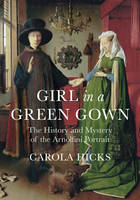Girl in a Green Gown: The History and Mystery of the Arnolfini Portrait (Hardback)