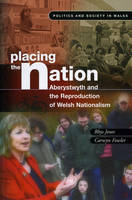 Placing the Nation: Aberystwyth and the Reproduction of Welsh Nationalism - Politics and Society in Wales (Paperback)