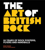 The Art of British Rock: 50 Years of Rock Posters, Flyers and Handbills (Hardback)