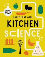 Experiment with Kitchen Science: Fun projects to try at home - STEAM Ahead (Paperback)