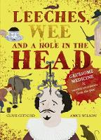 Leeches, Wee and a Hole in the Head: Gruesome medicine and terrible treatments from the past (Hardback)