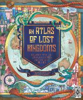 An Atlas of Lost Kingdoms: Discover Mythical Lands, Lost Cities and Vanished Islands (Hardback)
