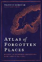 Atlas of Forgotten Places: Journey to Abandoned Destinations from Around the Globe - Unexpected Atlases (Hardback)