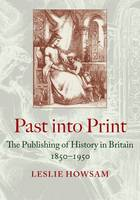 Past into Print: The Publishing of History in Britain 1850-1950 (Hardback)