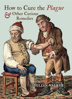 How to Cure the Plague and Other Curious Remedies (Hardback)