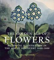 The Golden Age of Flowers: Botanical Illustration in the Age of Discovery 1600-1800 (Hardback)