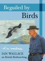 Beguiled by Birds: Ian Wallace on British Birdwatching (Hardback)