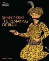 Shah 'abbas and the Remaking of Iran (Hardback)
