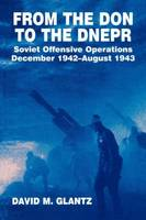 From the Don to the Dnepr: Soviet Offensive Operations, December 1942 - August 1943 - Soviet Russian Military Experience (Paperback)