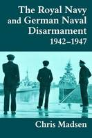The Royal Navy and German Naval Disarmament 1942-1947 - Cass Series: Naval Policy and History (Paperback)
