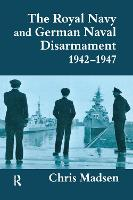 The Royal Navy and German Naval Disarmament 1942-1947 - Cass Series: Naval Policy and History (Hardback)