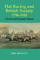 Flat Racing and British Society, 1790-1914: A Social and Economic History - Sport in the Global Society (Hardback)