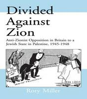 Divided Against Zion: Anti-Zionist Opposition to the Creation of a Jewish State in Palestine, 1945-1948 - Israeli History, Politics and Society (Hardback)