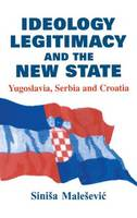 Ideology, Legitimacy and the New State: Yugoslavia, Serbia and Croatia - Routledge Studies in Nationalism and Ethnicity (Hardback)