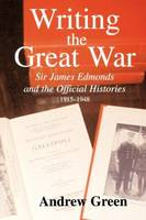 Writing the Great War: Sir James Edmonds and the Official Histories, 1915-1948 - Military History and Policy (Paperback)