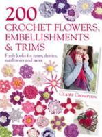 200 Crochet Flowers, Embellishments & Trims: Fresh Looks for Roses, Daisies, Sunflowers & More (Paperback)