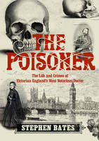 The Poisoner: The Life and Crimes of Victorian England's Most Notorious Doctor (Hardback)