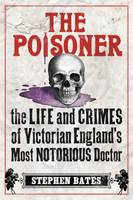 The Poisoner: The Life and Crimes of Victorian England's Most Notorious Doctor (Paperback)