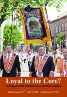 Loyal to the Core?: Orangeism and Britishness in Northern Ireland (Hardback)