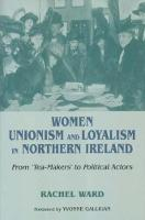 Women, Unionism and Loyalty in Northern Ireland: From Tea-makers to Political Actors (Hardback)