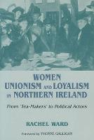 Women, Unionism and Loyalty in Northern Ireland: From Tea-Makers to Political Actors (Paperback)