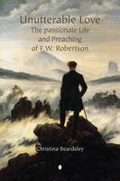 Unutterable Love: The Passionate Life and Preaching of F.W. Robertson (Paperback)