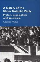 A History of the Ulster Unionist Party: Protest, Pragmatism and Pessimism - Manchester Studies in Modern History (Paperback)