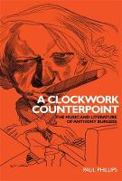 A Clockwork Counterpoint: The Music and Literature of Anthony Burgess (Paperback)