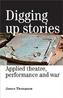 Digging Up Stories: Applied Theatre, Performance and War (Paperback)