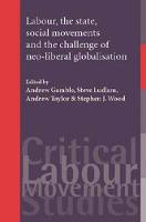 Labour, the State, Social Movements and the Challenge of Neo-Liberal Globalisation - Critical Labour Movement Studies (Hardback)