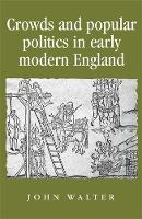 Crowds and Popular Politics in Early Modern England - Politics, Culture and Society in Early Modern Britain (Paperback)