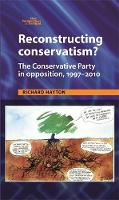 Reconstructing Conservatism?: The Conservative Party in Opposition, 1997-2010 - New Perspectives on the Right (Hardback)
