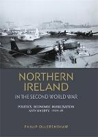 Northern Ireland in the Second World War: Politics, Economic Mobilisation and Society, 1939-45 (Hardback)
