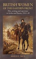 British Women of the Eastern Front: War, Writing and Experience in Serbia and Russia, 1914-20 (Hardback)