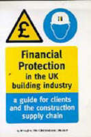 Financial Protection in the UK Building Industry: A Guide for Clients and the Construction Supply Chain - Reading Construction Forum (Paperback)