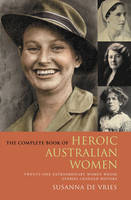 The Complete Book of Heroic Australian Women: Twenty-one Pioneering Women Whose Stories Changed History (Paperback)