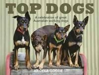 Top Dogs: a Celebration of Great Australian Working Dogs (Hardback)