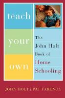 Teach Your Own: The John Holt Book of Home Schooling (Paperback)