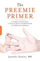 The Preemie Primer: A Complete Guide for Parents of Premature Babies--from Birth through the Toddler Years and Beyond (Paperback)