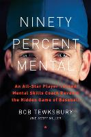 Ninety Percent Mental: An All-Star Player Turned Mental Skills Coach Reveals the Hidden Game of Baseball (Hardback)