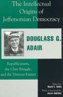 The Intellectual Origins of Jeffersonian Democracy: Republicanism, the Class Struggle, and the Virtuous Farmer (Hardback)