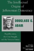 The Intellectual Origins of Jeffersonian Democracy: Republicanism, the Class Struggle, and the Virtuous Farmer (Paperback)